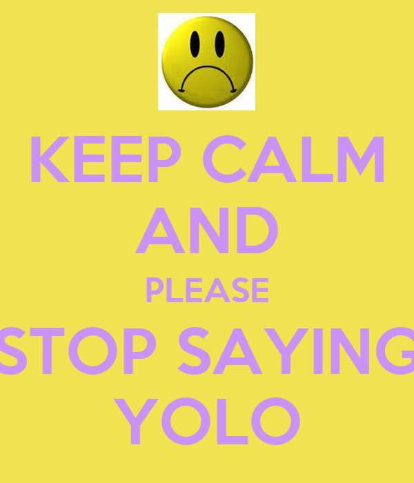 KEEP CALM AND PLEASE STOP SAYING YOLO
