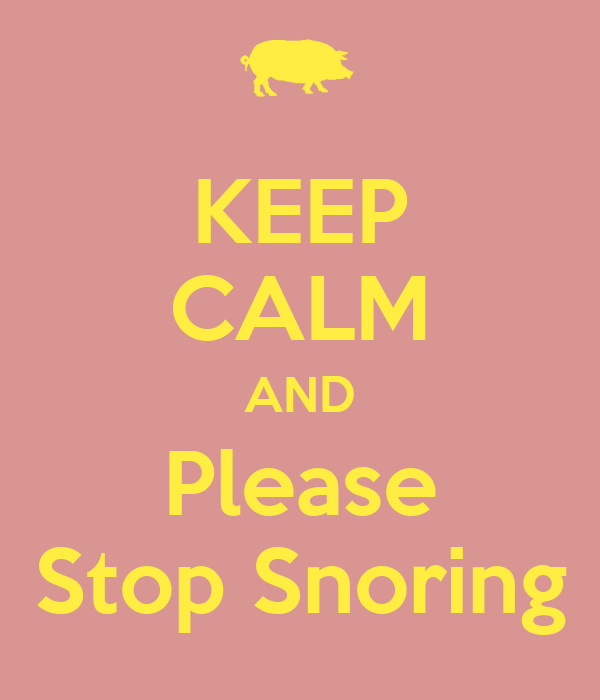 KEEP CALM AND Please Stop Snoring