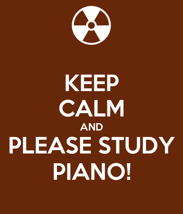 KEEP CALM AND PLEASE STUDY PIANO!