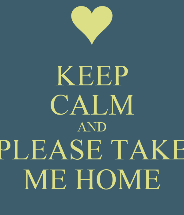 KEEP CALM AND  PLEASE TAKE  ME HOME