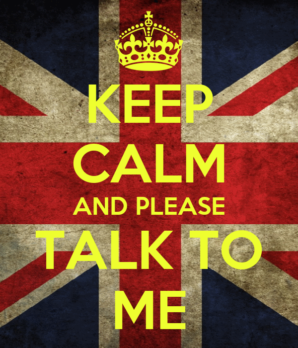 KEEP CALM AND PLEASE TALK TO ME