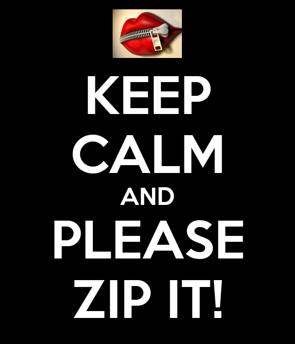 KEEP CALM AND PLEASE ZIP IT!