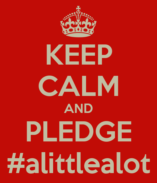 KEEP CALM AND PLEDGE #alittlealot