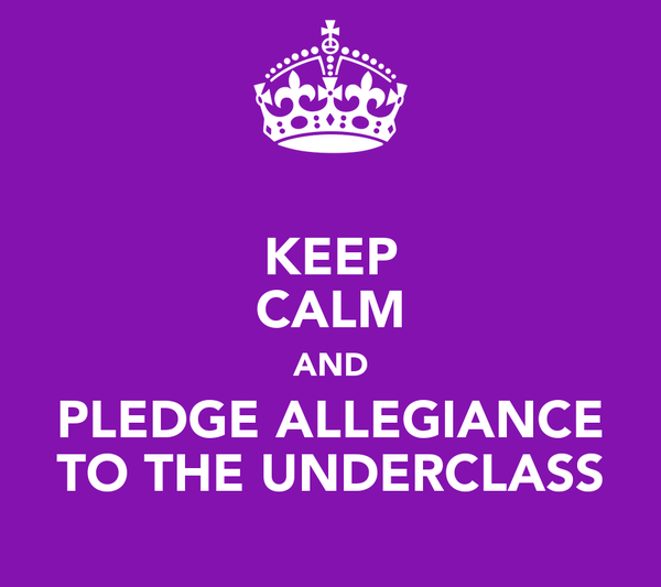KEEP CALM AND PLEDGE ALLEGIANCE TO THE UNDERCLASS