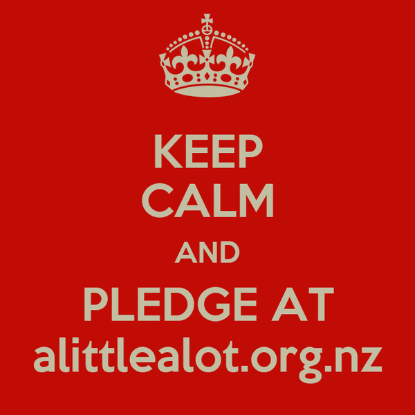 KEEP CALM AND PLEDGE AT alittlealot.org.nz
