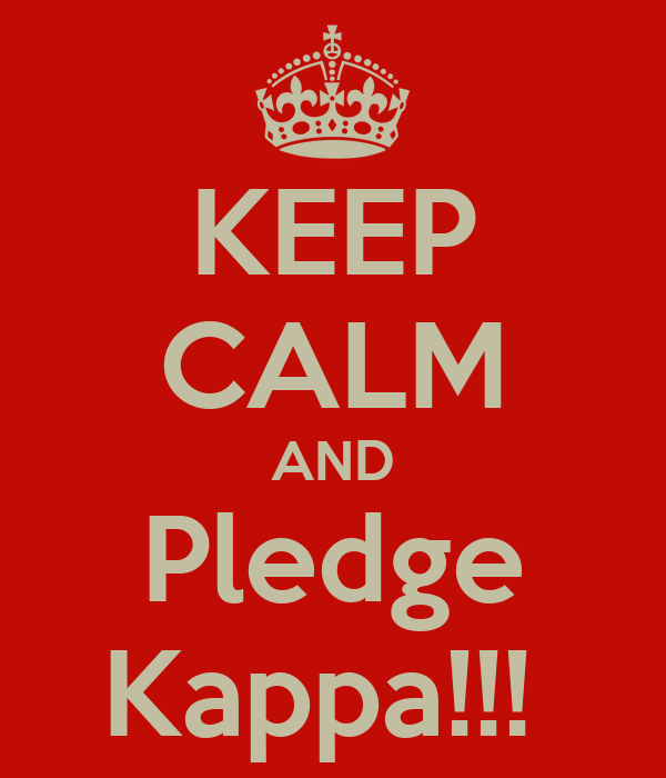 KEEP CALM AND Pledge Kappa!!!