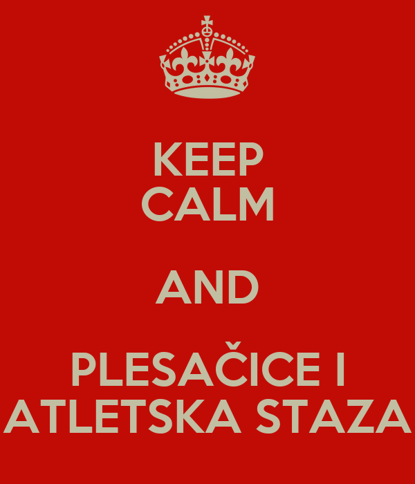 KEEP CALM AND PLESAČICE I ATLETSKA STAZA
