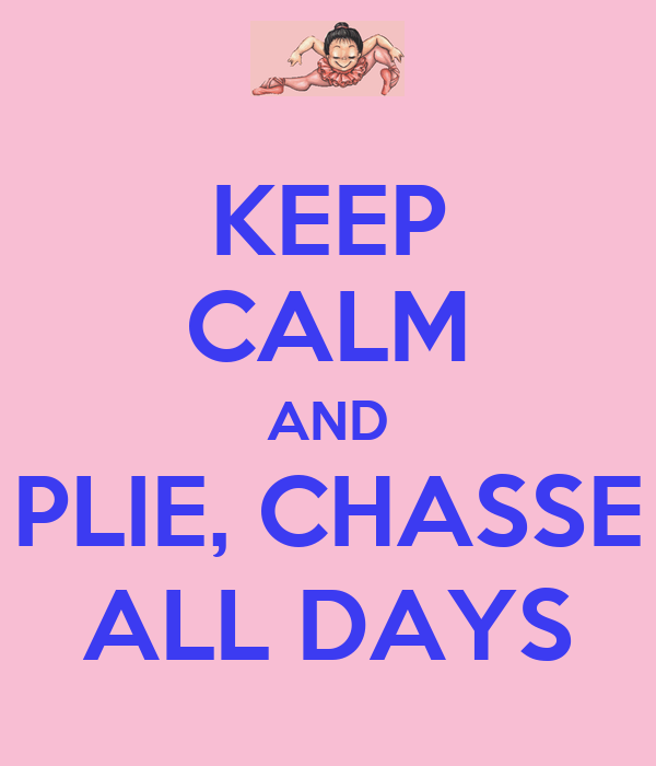 KEEP CALM AND PLIE, CHASSE ALL DAYS