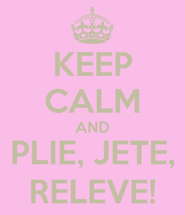 KEEP CALM AND PLIE, JETE, RELEVE!