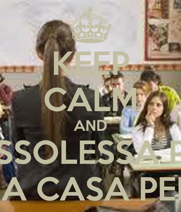 KEEP CALM AND PLOFESSOLESSA POTLEI  ANDALE A CASA PELFAVOLE