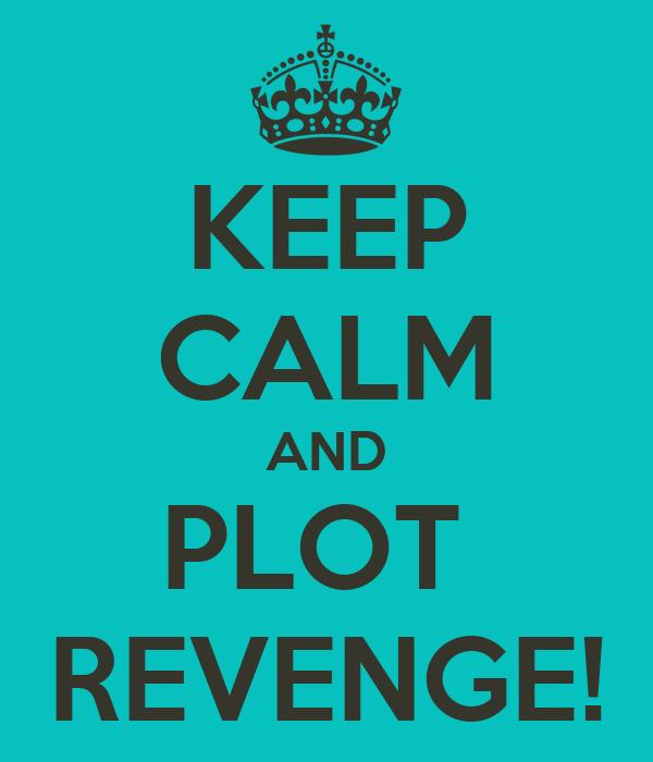 KEEP CALM AND PLOT  REVENGE!