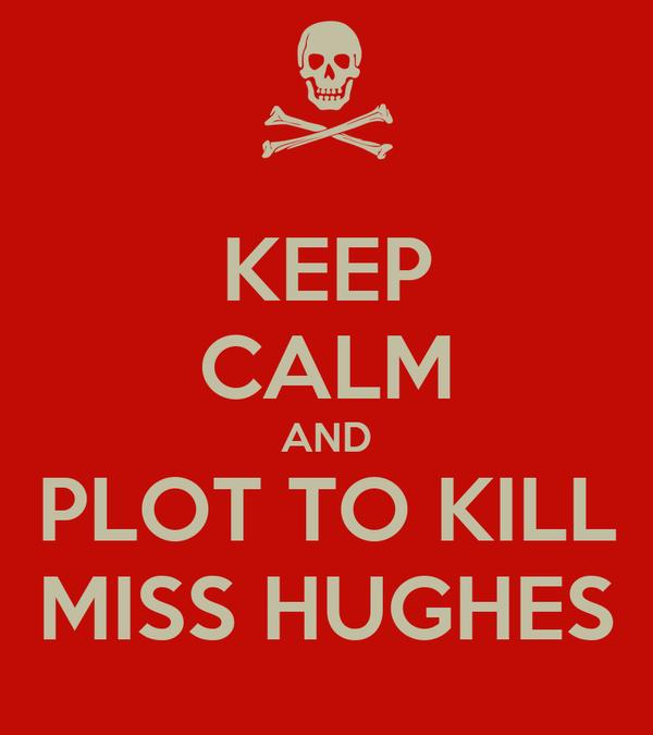 KEEP CALM AND PLOT TO KILL MISS HUGHES