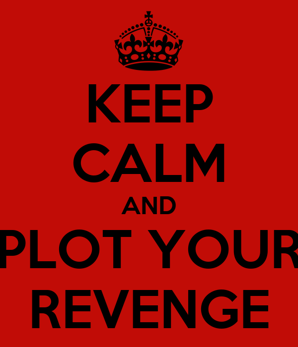 KEEP CALM AND PLOT YOUR REVENGE