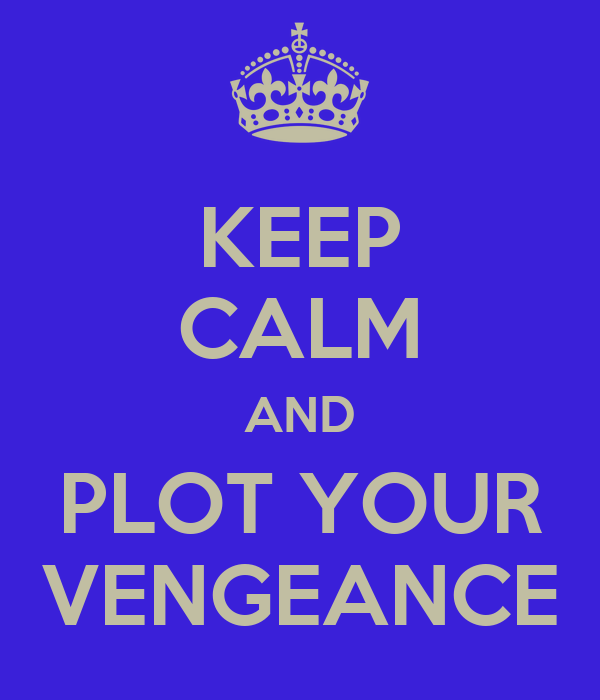 KEEP CALM AND PLOT YOUR VENGEANCE