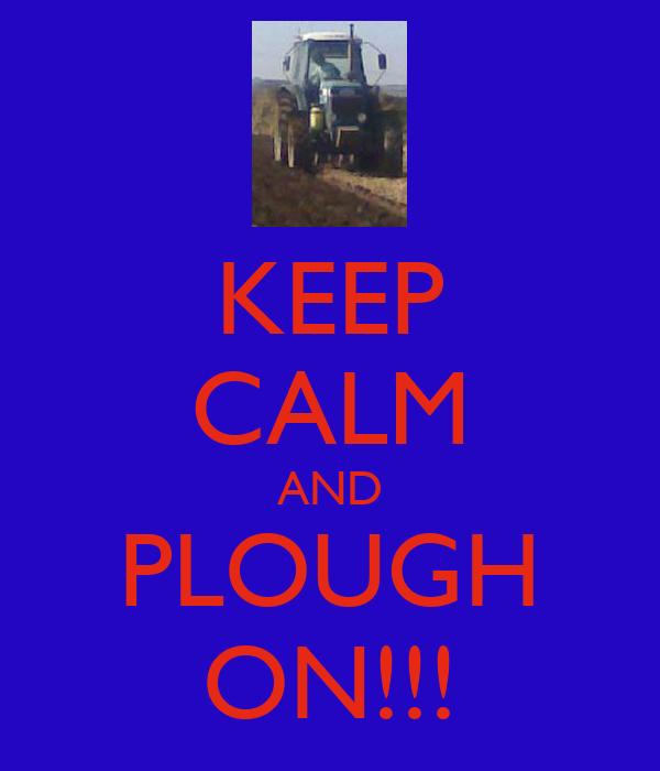 KEEP CALM AND PLOUGH ON!!!