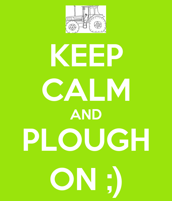 KEEP CALM AND PLOUGH ON ;)