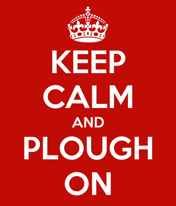 KEEP CALM AND PLOUGH ON