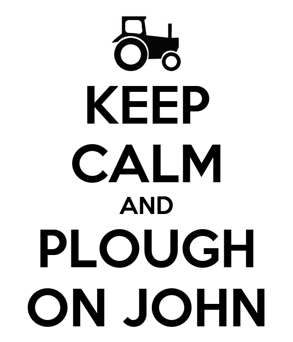 KEEP CALM AND PLOUGH ON JOHN