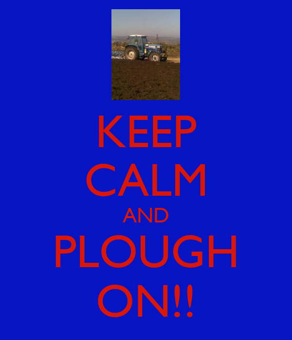 KEEP CALM AND PLOUGH ON!!
