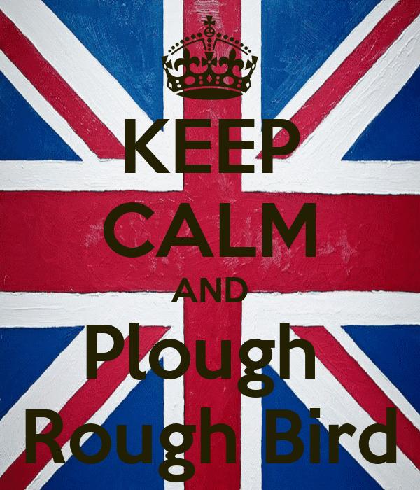 KEEP CALM AND Plough  Rough Bird