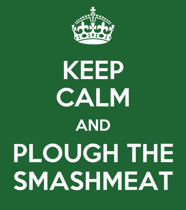 KEEP CALM AND PLOUGH THE SMASHMEAT