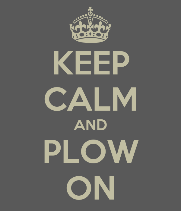 KEEP CALM AND PLOW ON