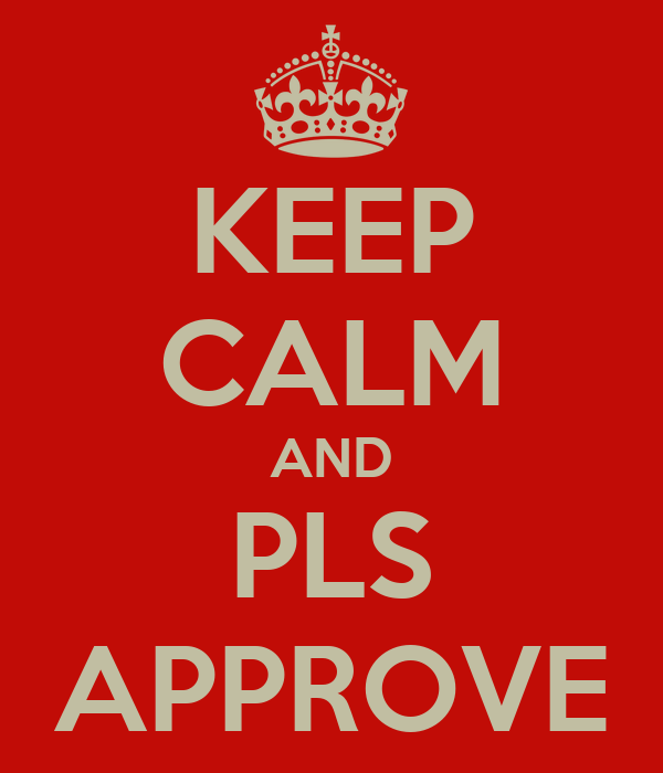 KEEP CALM AND PLS APPROVE