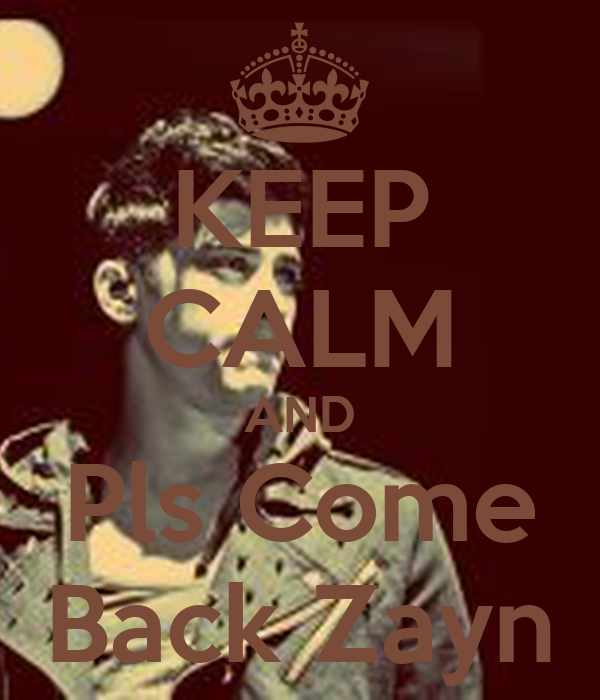 KEEP CALM AND  Pls Come  Back Zayn