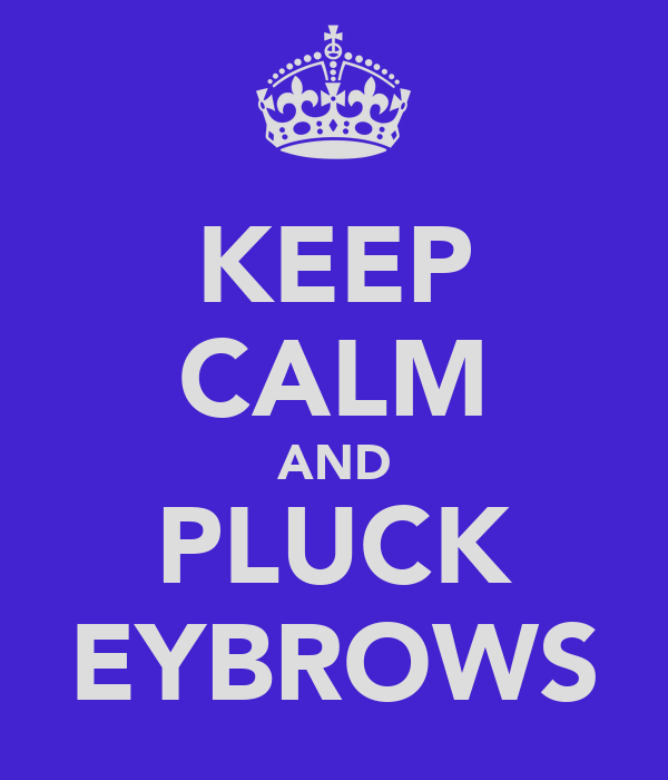 KEEP CALM AND PLUCK EYBROWS