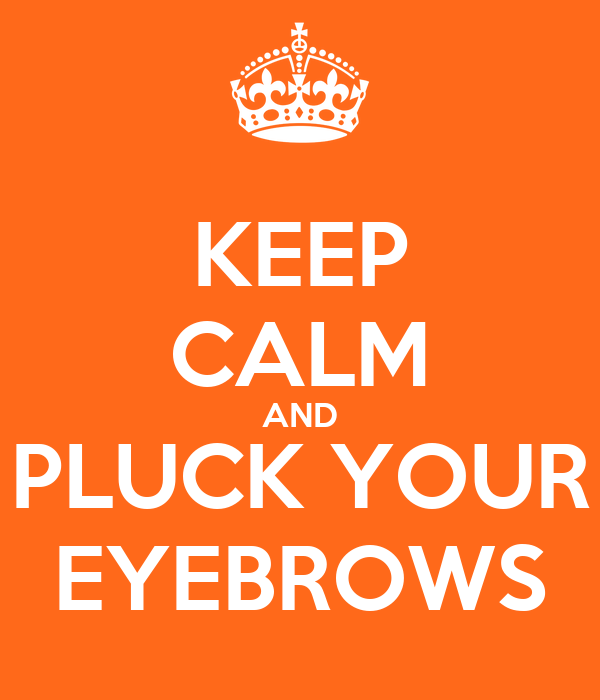 KEEP CALM AND PLUCK YOUR EYEBROWS