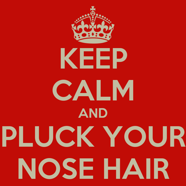 KEEP CALM AND PLUCK YOUR NOSE HAIR