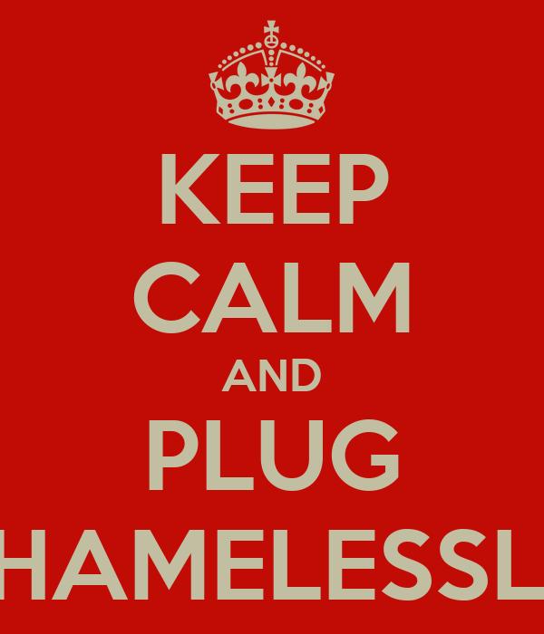 KEEP CALM AND PLUG SHAMELESSLY
