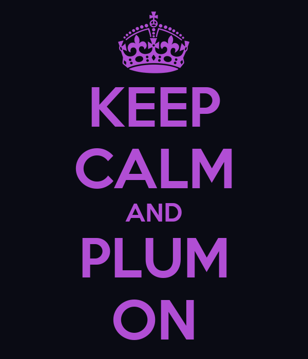 KEEP CALM AND PLUM ON