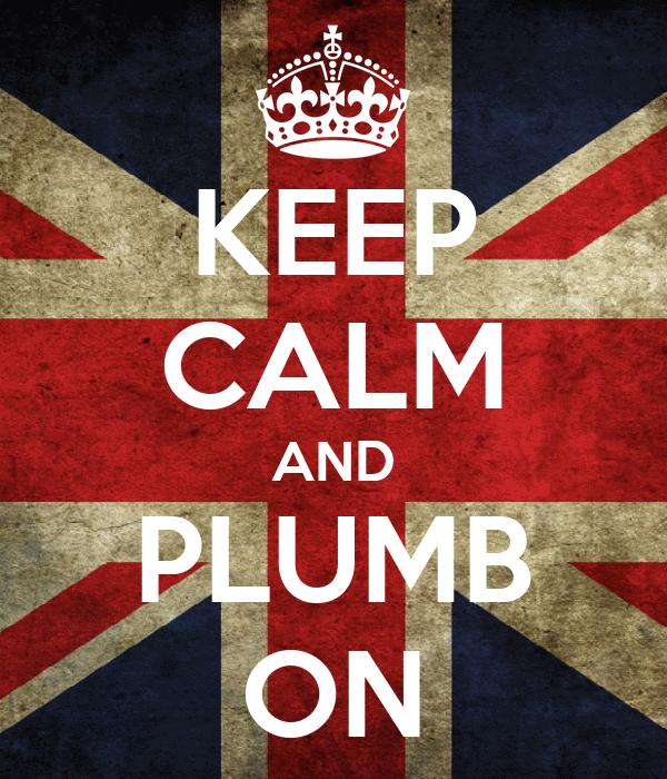 KEEP CALM AND PLUMB ON