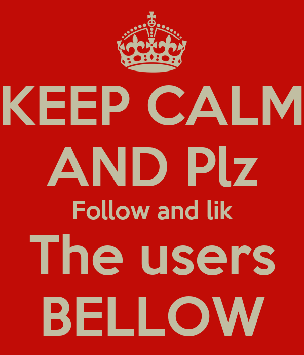 KEEP CALM AND Plz Follow and lik The users BELLOW
