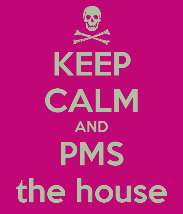 KEEP CALM AND PMS the house