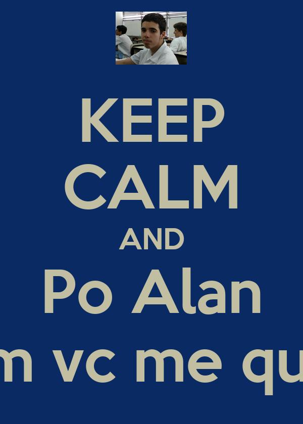KEEP CALM AND Po Alan Assim vc me quebra