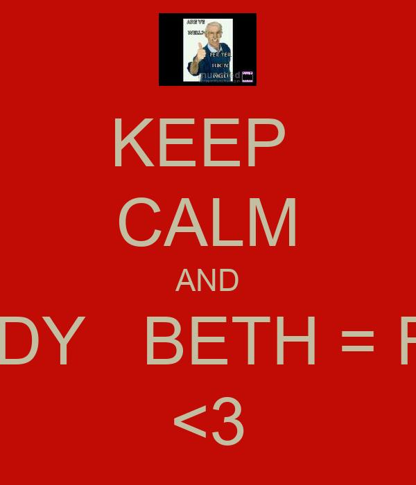 KEEP  CALM AND PODDY   BETH = FINE! <3
