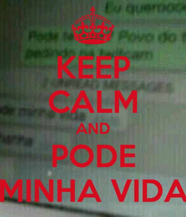 KEEP CALM AND PODE MINHA VIDA