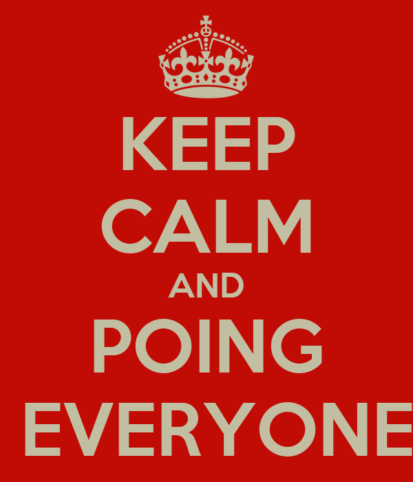 KEEP CALM AND POING  EVERYONE