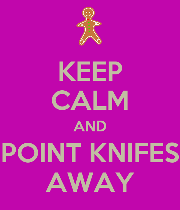 KEEP CALM AND POINT KNIFES AWAY