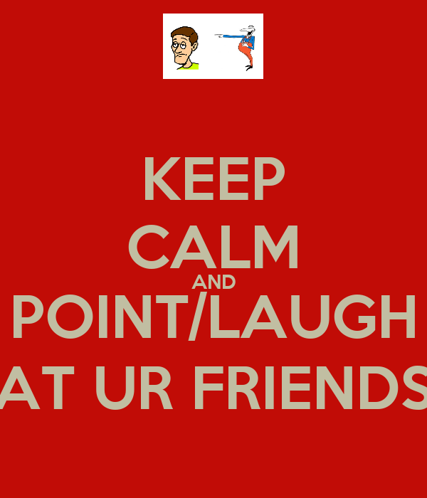 KEEP CALM AND POINT/LAUGH AT UR FRIENDS