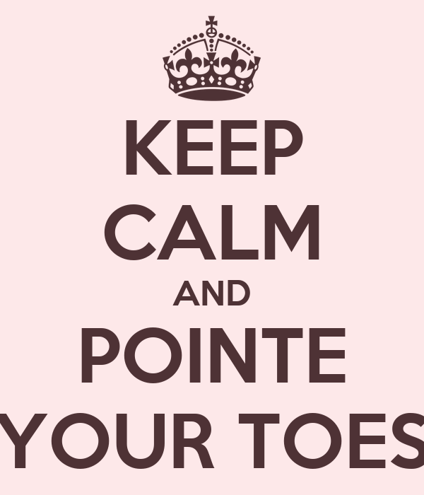 KEEP CALM AND POINTE YOUR TOES