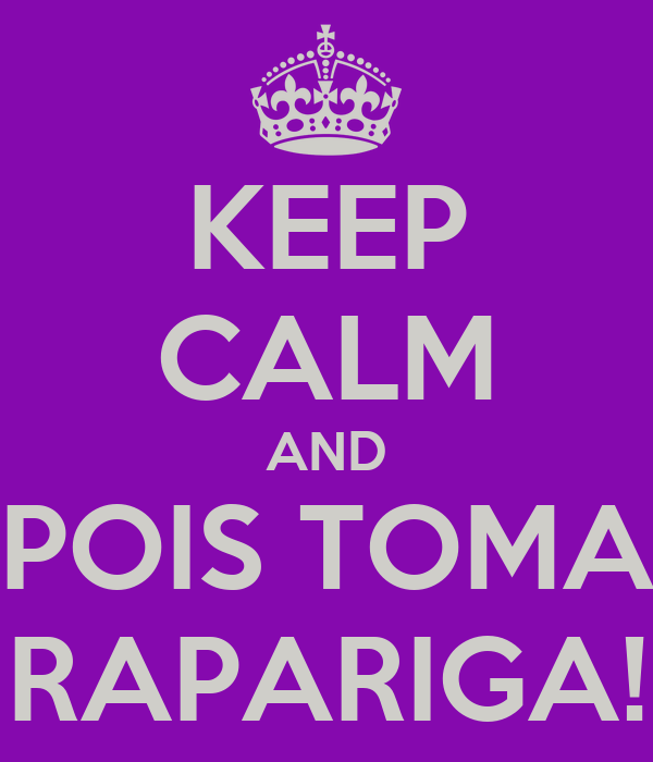 KEEP CALM AND POIS TOMA RAPARIGA!