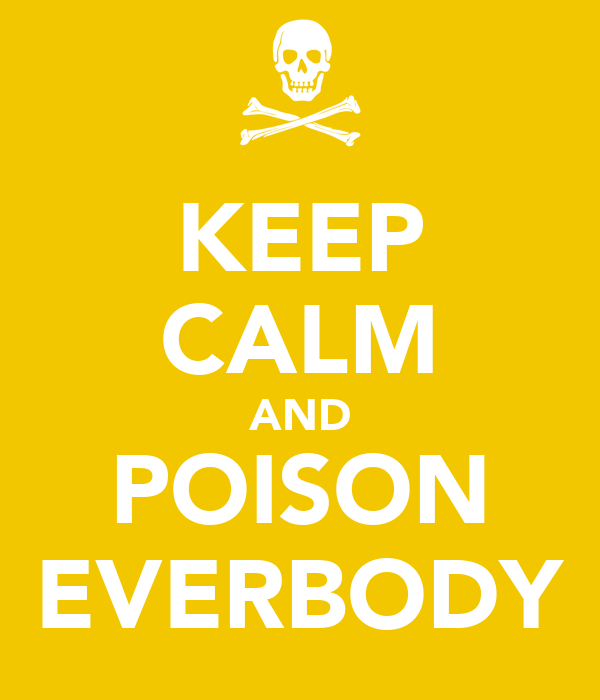 KEEP CALM AND POISON EVERBODY