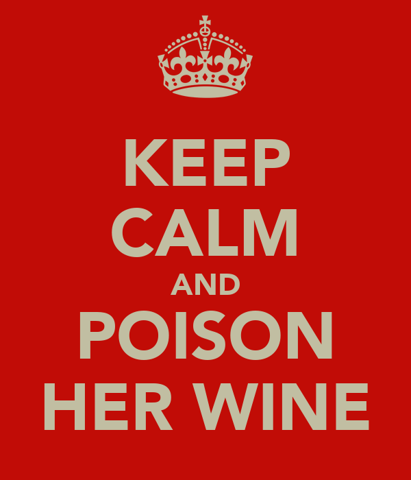 KEEP CALM AND POISON HER WINE