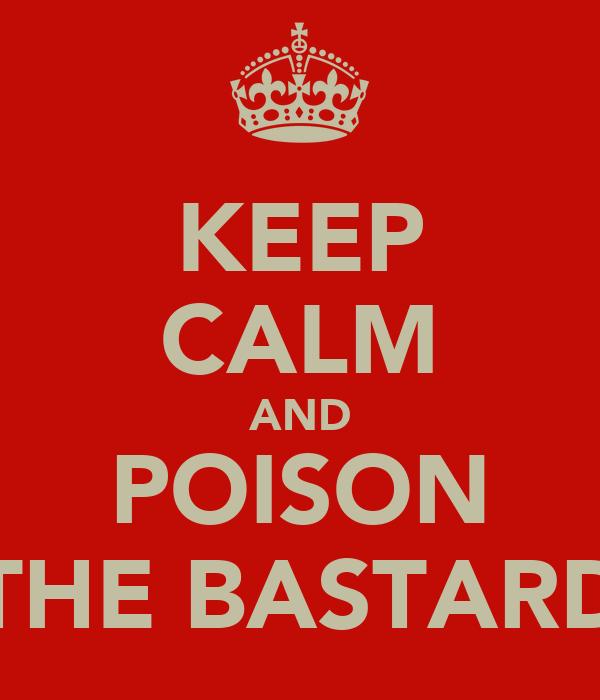 KEEP CALM AND POISON THE BASTARD