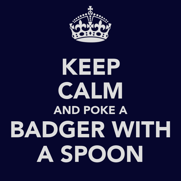 KEEP CALM AND POKE A BADGER WITH A SPOON