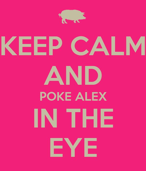 KEEP CALM AND POKE ALEX IN THE EYE