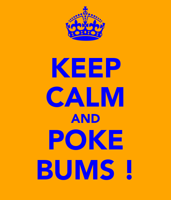 KEEP CALM AND POKE BUMS !
